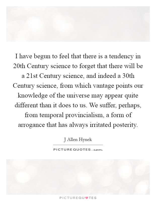I have begun to feel that there is a tendency in 20th Century science to forget that there will be a 21st Century science, and indeed a 30th Century science, from which vantage points our knowledge of the universe may appear quite different than it does to us. We suffer, perhaps, from temporal provincialism, a form of arrogance that has always irritated posterity Picture Quote #1