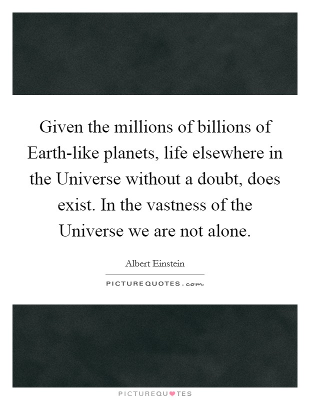 Given the millions of billions of Earth-like planets, life elsewhere in the Universe without a doubt, does exist. In the vastness of the Universe we are not alone Picture Quote #1