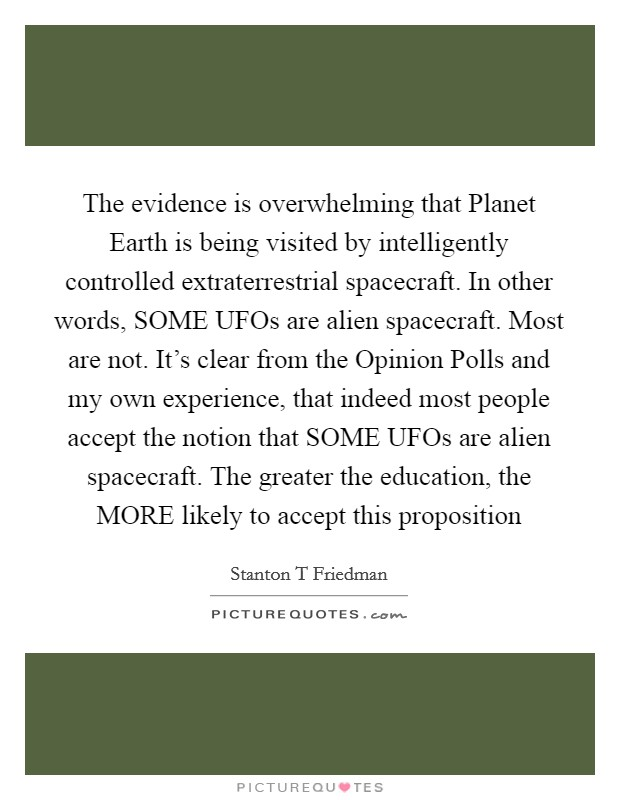 The evidence is overwhelming that Planet Earth is being visited by intelligently controlled extraterrestrial spacecraft. In other words, SOME UFOs are alien spacecraft. Most are not. It's clear from the Opinion Polls and my own experience, that indeed most people accept the notion that SOME UFOs are alien spacecraft. The greater the education, the MORE likely to accept this proposition Picture Quote #1