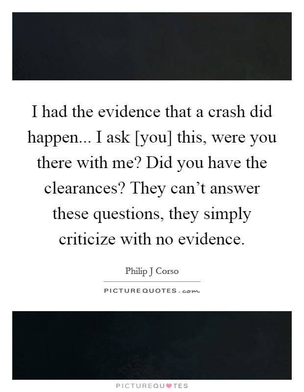 I had the evidence that a crash did happen... I ask [you] this, were you there with me? Did you have the clearances? They can't answer these questions, they simply criticize with no evidence Picture Quote #1