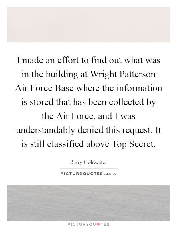 I made an effort to find out what was in the building at Wright Patterson Air Force Base where the information is stored that has been collected by the Air Force, and I was understandably denied this request. It is still classified above Top Secret Picture Quote #1