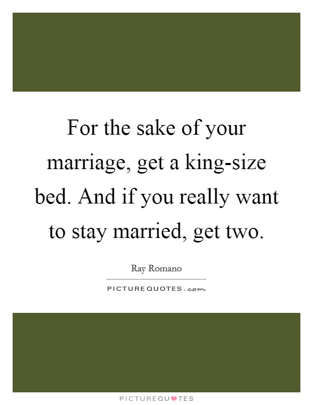 For the sake of your marriage, get a king-size bed. And if you really want to stay married, get two Picture Quote #1