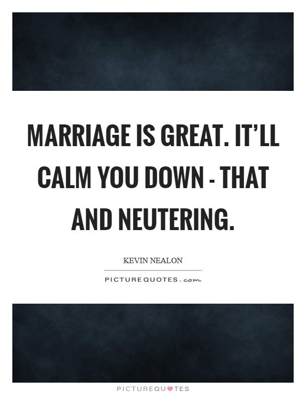 Marriage is great. It'll calm you down - that and neutering Picture Quote #1