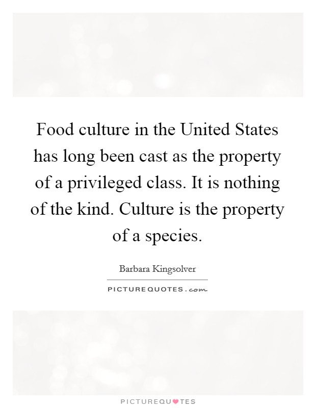 Food culture in the United States has long been cast as the property of a privileged class. It is nothing of the kind. Culture is the property of a species Picture Quote #1
