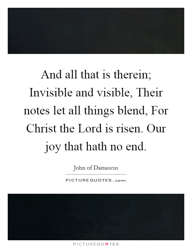 And all that is therein; Invisible and visible, Their notes let all things blend, For Christ the Lord is risen. Our joy that hath no end Picture Quote #1