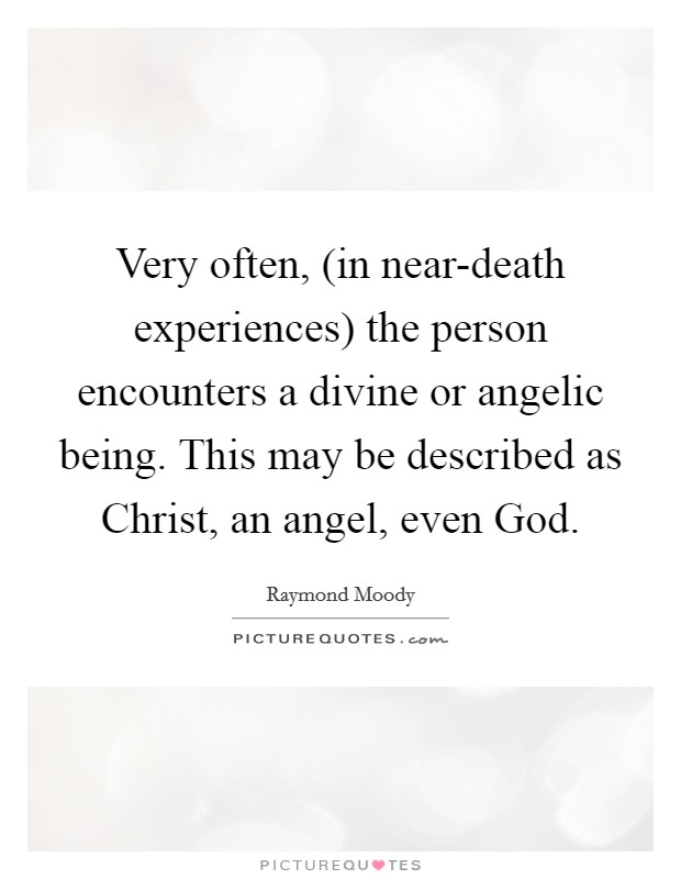 Very often, (in near-death experiences) the person encounters a divine or angelic being. This may be described as Christ, an angel, even God Picture Quote #1