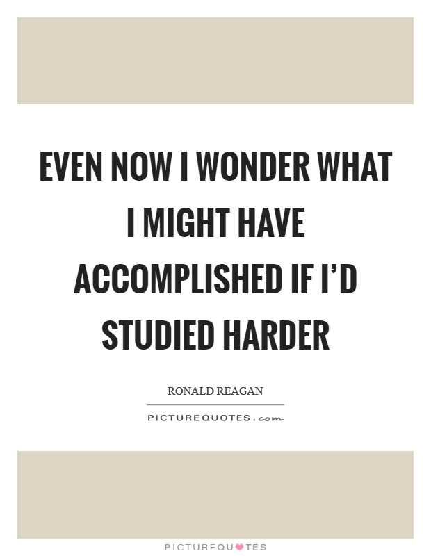 Even now I wonder what I might have accomplished if I'd studied harder Picture Quote #1