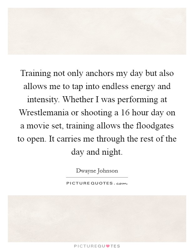 Training not only anchors my day but also allows me to tap into endless energy and intensity. Whether I was performing at Wrestlemania or shooting a 16 hour day on a movie set, training allows the floodgates to open. It carries me through the rest of the day and night Picture Quote #1