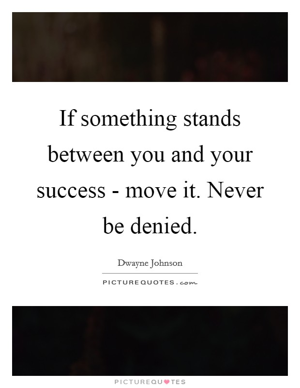 If something stands between you and your success - move it. Never be denied Picture Quote #1