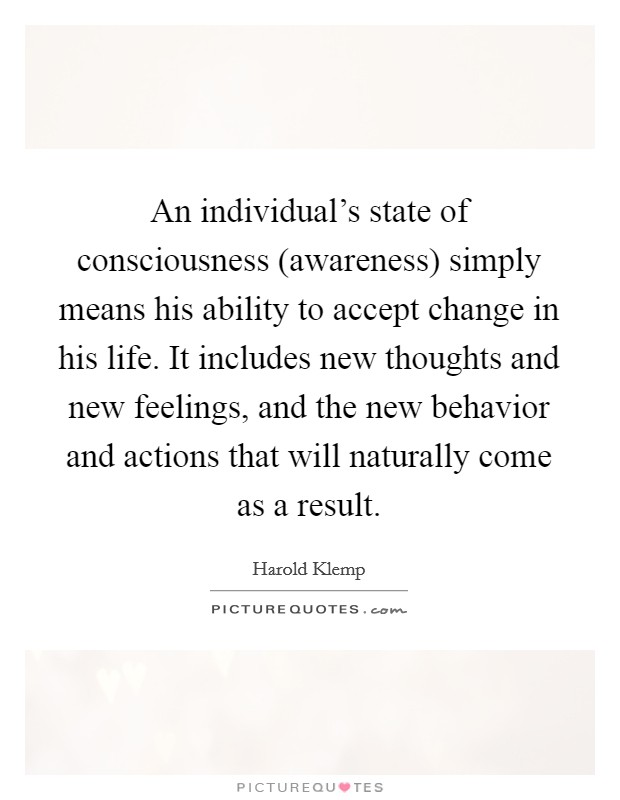 An individual's state of consciousness (awareness) simply means his ability to accept change in his life. It includes new thoughts and new feelings, and the new behavior and actions that will naturally come as a result Picture Quote #1