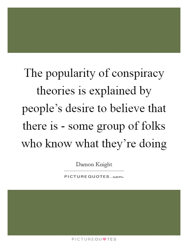 The popularity of conspiracy theories is explained by people's desire to believe that there is - some group of folks who know what they're doing Picture Quote #1