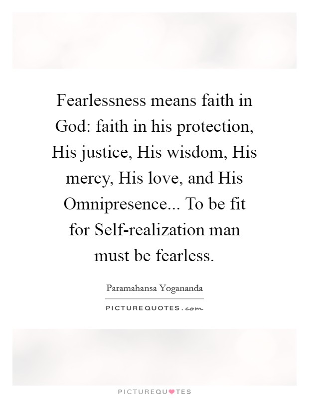 Fearlessness means faith in God: faith in his protection, His justice, His wisdom, His mercy, His love, and His Omnipresence... To be fit for Self-realization man must be fearless Picture Quote #1