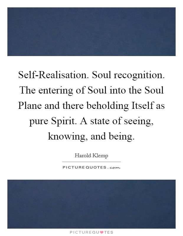 Self-Realisation. Soul recognition. The entering of Soul into the Soul Plane and there beholding Itself as pure Spirit. A state of seeing, knowing, and being Picture Quote #1