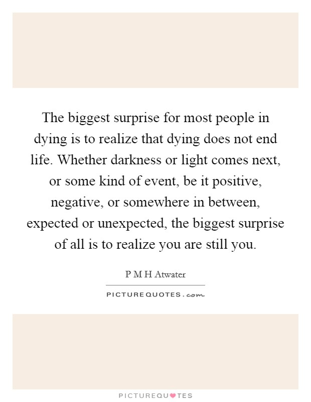 The biggest surprise for most people in dying is to realize that dying does not end life. Whether darkness or light comes next, or some kind of event, be it positive, negative, or somewhere in between, expected or unexpected, the biggest surprise of all is to realize you are still you Picture Quote #1