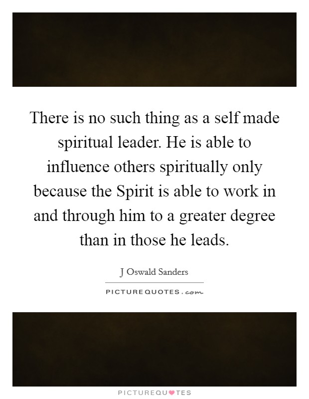 There is no such thing as a self made spiritual leader. He is able to influence others spiritually only because the Spirit is able to work in and through him to a greater degree than in those he leads Picture Quote #1