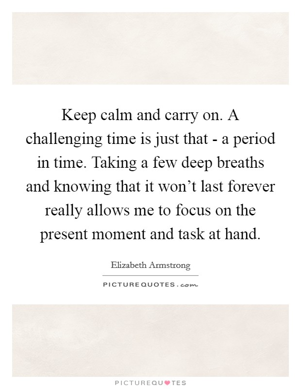 Keep calm and carry on. A challenging time is just that - a period in time. Taking a few deep breaths and knowing that it won't last forever really allows me to focus on the present moment and task at hand Picture Quote #1