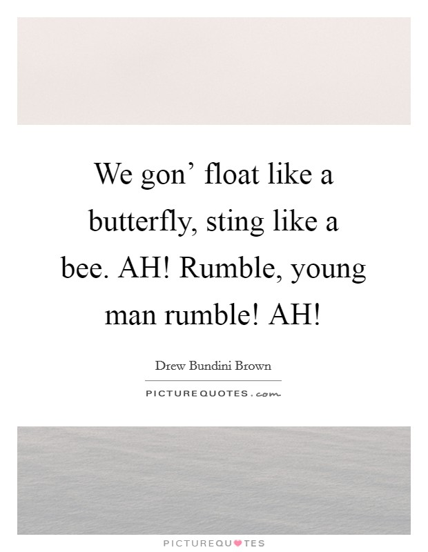 We gon' float like a butterfly, sting like a bee. AH! Rumble, young man rumble! AH! Picture Quote #1