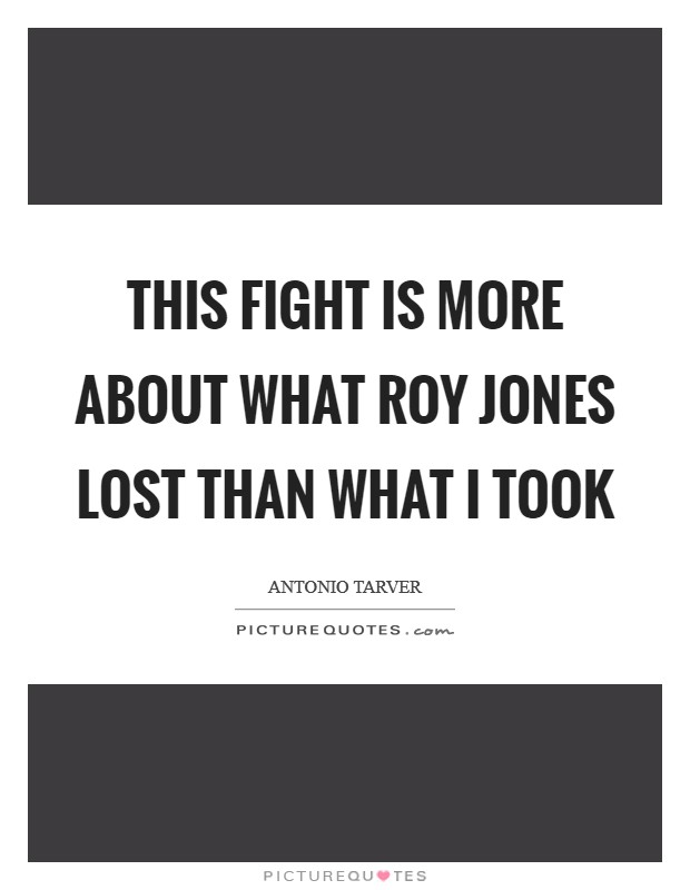 This fight is more about what Roy Jones lost than what I took Picture Quote #1