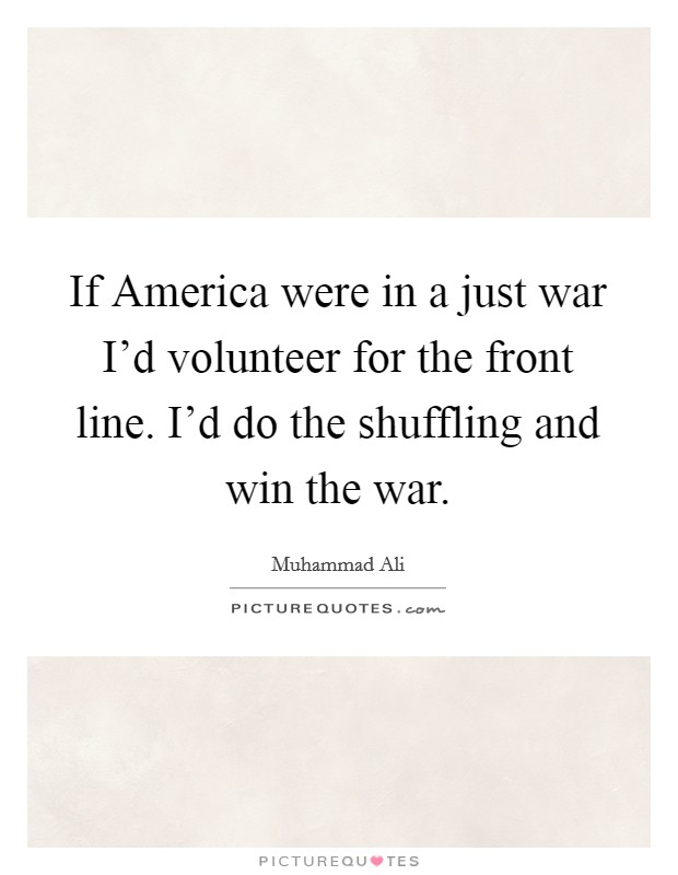 If America were in a just war I'd volunteer for the front line. I'd do the shuffling and win the war Picture Quote #1