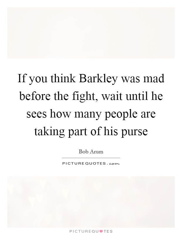 If you think Barkley was mad before the fight, wait until he sees how many people are taking part of his purse Picture Quote #1