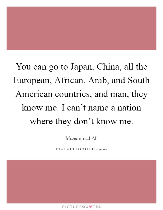 You can go to Japan, China, all the European, African, Arab, and South American countries, and man, they know me. I can't name a nation where they don't know me Picture Quote #1