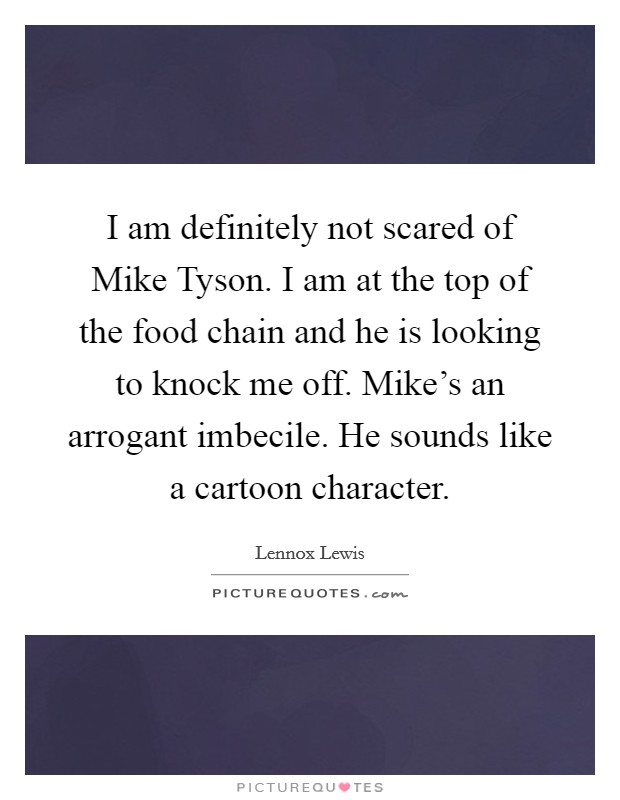 I am definitely not scared of Mike Tyson. I am at the top of the food chain and he is looking to knock me off. Mike's an arrogant imbecile. He sounds like a cartoon character Picture Quote #1