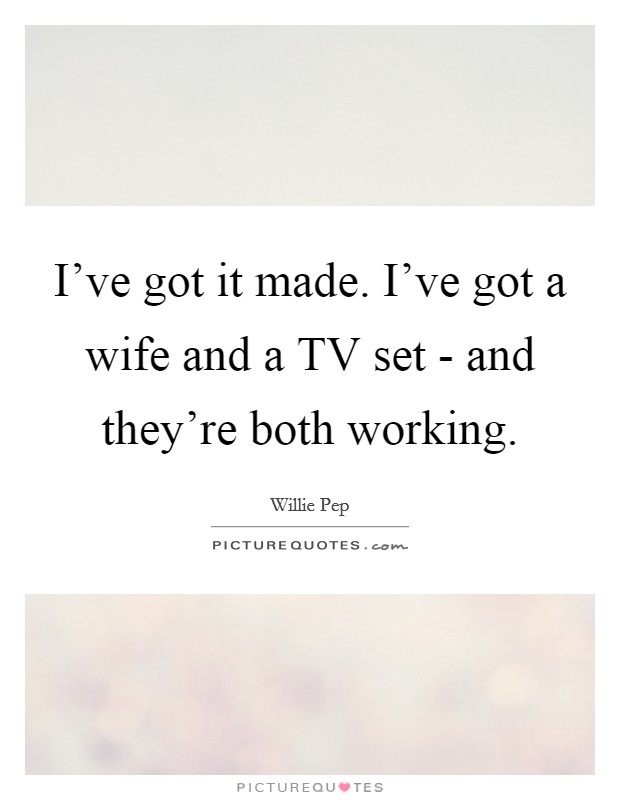 I've got it made. I've got a wife and a TV set - and they're both working Picture Quote #1