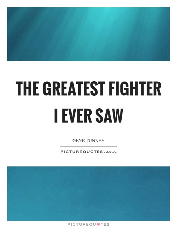 The greatest fighter I ever saw Picture Quote #1
