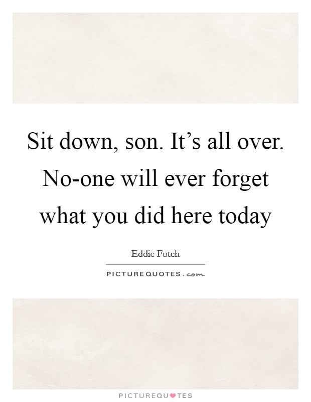 Sit down, son. It's all over. No-one will ever forget what you did here today Picture Quote #1