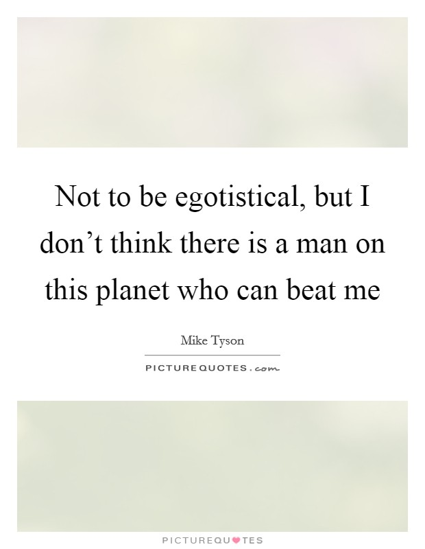 Not to be egotistical, but I don't think there is a man on this planet who can beat me Picture Quote #1