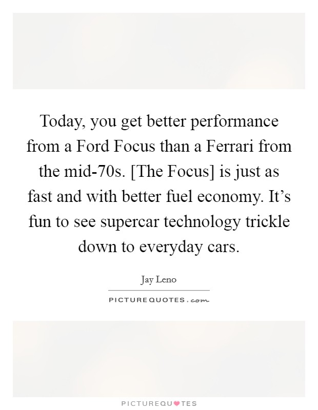 Today, you get better performance from a Ford Focus than a Ferrari from the mid-70s. [The Focus] is just as fast and with better fuel economy. It's fun to see supercar technology trickle down to everyday cars Picture Quote #1