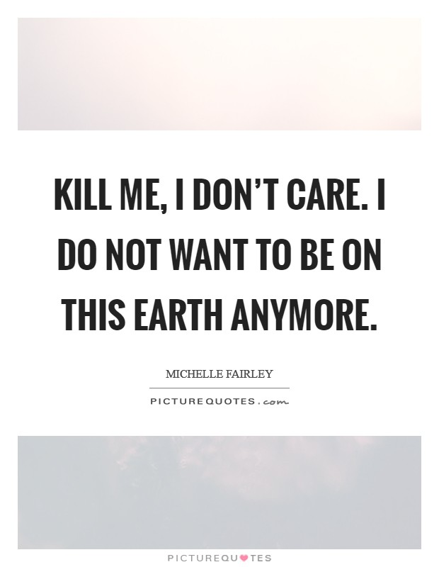 Kill me, I don't care. I do not want to be on this Earth anymore Picture Quote #1