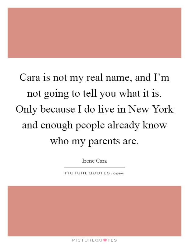 Cara is not my real name, and I'm not going to tell you what it is. Only because I do live in New York and enough people already know who my parents are Picture Quote #1