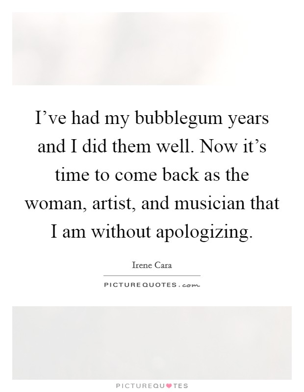I've had my bubblegum years and I did them well. Now it's time to come back as the woman, artist, and musician that I am without apologizing Picture Quote #1