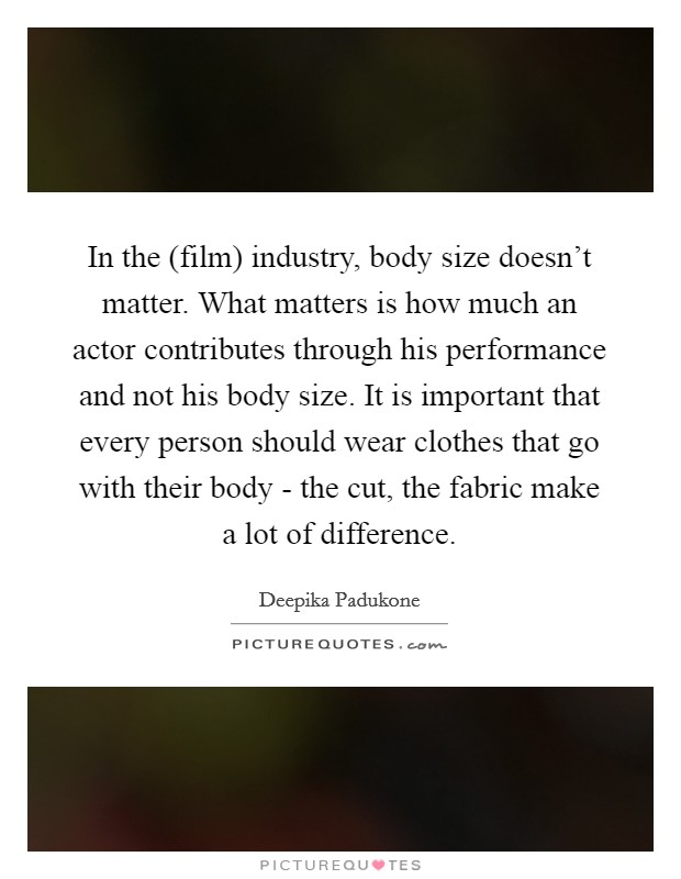 In the (film) industry, body size doesn't matter. What matters is how much an actor contributes through his performance and not his body size. It is important that every person should wear clothes that go with their body - the cut, the fabric make a lot of difference Picture Quote #1