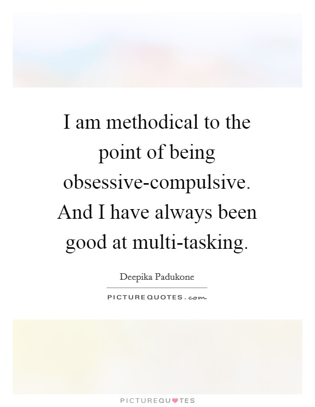 I am methodical to the point of being obsessive-compulsive. And I have always been good at multi-tasking Picture Quote #1