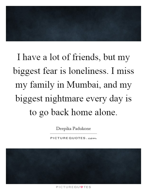 I have a lot of friends, but my biggest fear is loneliness. I miss my family in Mumbai, and my biggest nightmare every day is to go back home alone Picture Quote #1