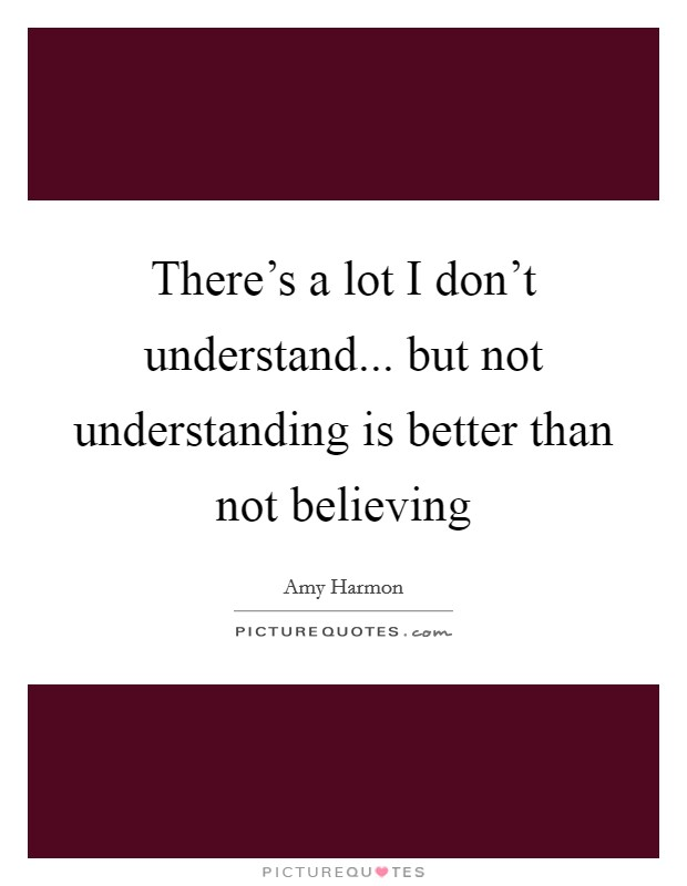 There's a lot I don't understand... but not understanding is better than not believing Picture Quote #1