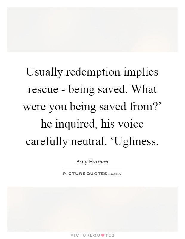 Usually redemption implies rescue - being saved. What were you being saved from?' he inquired, his voice carefully neutral. 'Ugliness Picture Quote #1