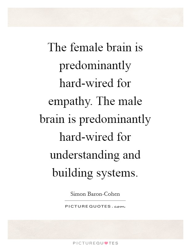 The female brain is predominantly hard-wired for empathy. The male brain is predominantly hard-wired for understanding and building systems Picture Quote #1