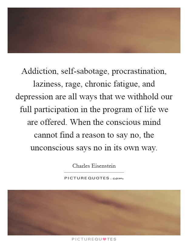 Addiction, self-sabotage, procrastination, laziness, rage, chronic fatigue, and depression are all ways that we withhold our full participation in the program of life we are offered. When the conscious mind cannot find a reason to say no, the unconscious says no in its own way Picture Quote #1