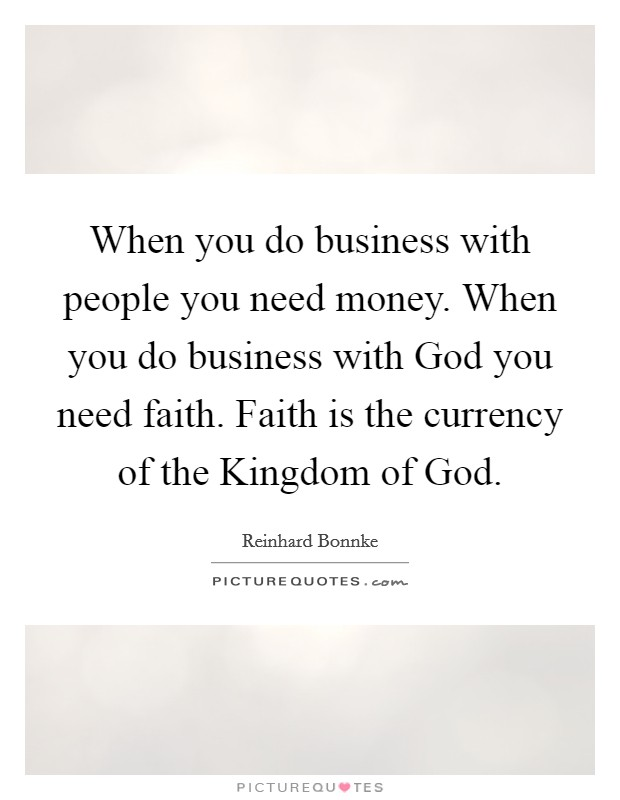 When you do business with people you need money. When you do business with God you need faith. Faith is the currency of the Kingdom of God Picture Quote #1