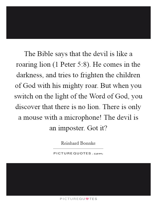 The Bible says that the devil is like a roaring lion (1 Peter 5:8). He comes in the darkness, and tries to frighten the children of God with his mighty roar. But when you switch on the light of the Word of God, you discover that there is no lion. There is only a mouse with a microphone! The devil is an imposter. Got it? Picture Quote #1