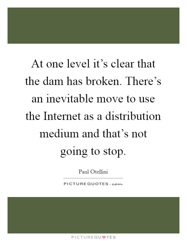 At one level it's clear that the dam has broken. There's an inevitable move to use the Internet as a distribution medium and that's not going to stop Picture Quote #1