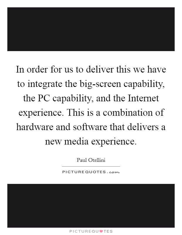 In order for us to deliver this we have to integrate the big-screen capability, the PC capability, and the Internet experience. This is a combination of hardware and software that delivers a new media experience Picture Quote #1