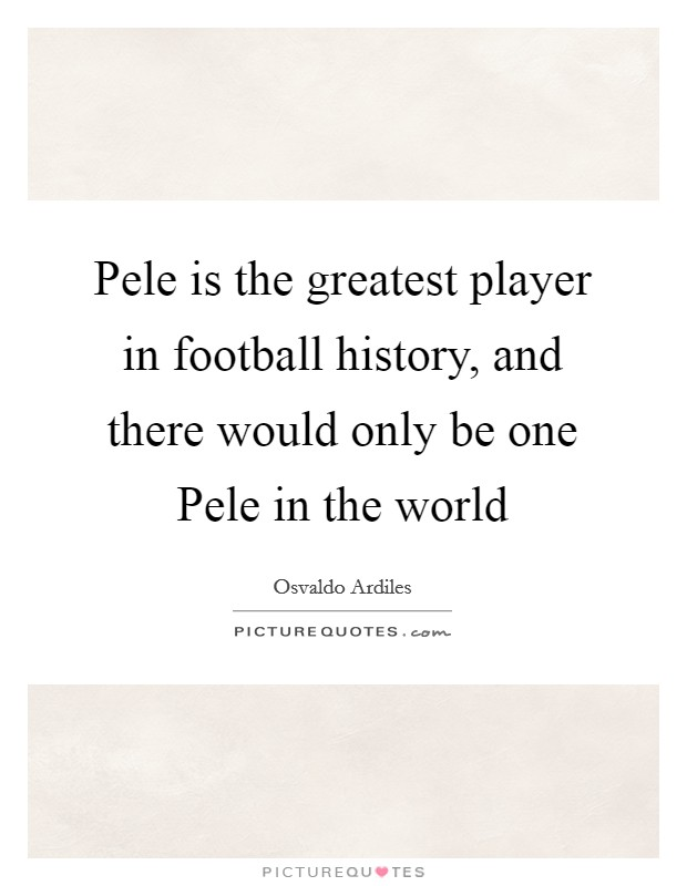 Pele is the greatest player in football history, and there would only be one Pele in the world Picture Quote #1