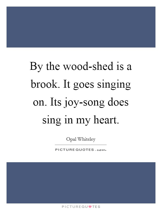 By the wood-shed is a brook. It goes singing on. Its joy-song does sing in my heart Picture Quote #1