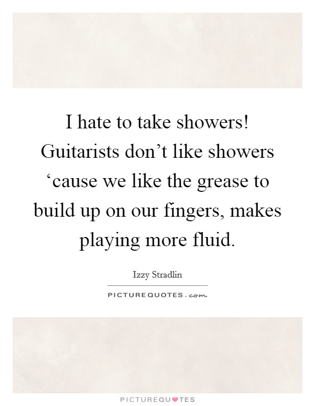 I hate to take showers! Guitarists don't like showers 'cause we like the grease to build up on our fingers, makes playing more fluid Picture Quote #1