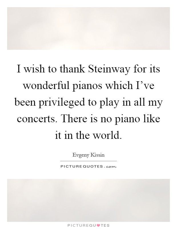 I wish to thank Steinway for its wonderful pianos which I've been privileged to play in all my concerts. There is no piano like it in the world Picture Quote #1