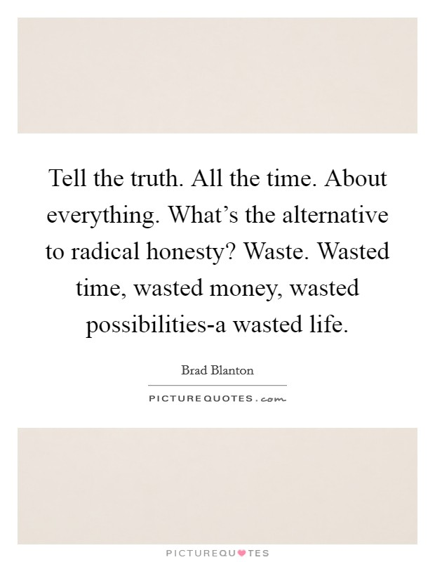 Tell the truth. All the time. About everything. What's the alternative to radical honesty? Waste. Wasted time, wasted money, wasted possibilities-a wasted life Picture Quote #1